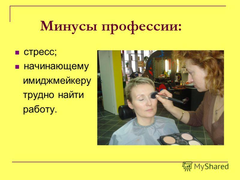 Минусы профессии: стресс; начинающему имиджмейкеру трудно найти работу.