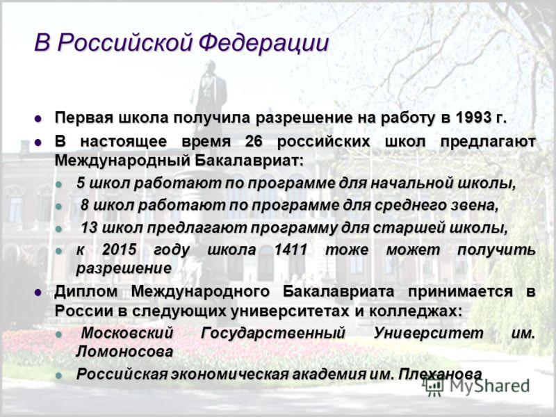 В Российской Федерации Первая школа получила разрешение на работу в 1993 г. Первая школа получила разрешение на работу в 1993 г. В настоящее время 26 российских школ предлагают Международный Бакалавриат: В настоящее время 26 российских школ предлагаю