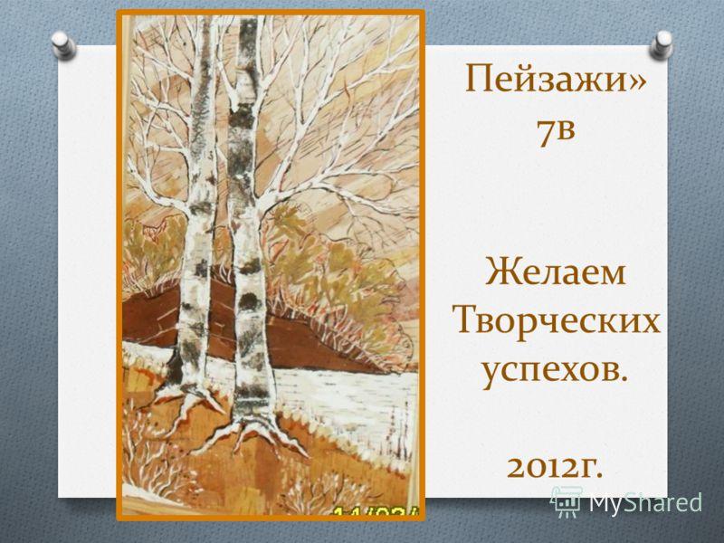 Пейзажи» 7в Желаем Творческих успехов. 2012г.