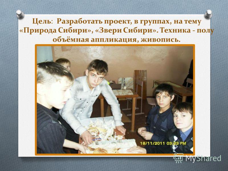 Цель: Разработать проект, в группах, на тему «Природа Сибири», «Звери Сибири». Техника - полу объёмная аппликация, живопись.