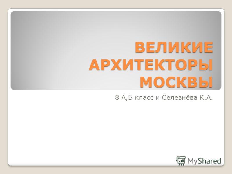 ВЕЛИКИЕ АРХИТЕКТОРЫ МОСКВЫ 8 А,Б класс и Селезнёва К.А.