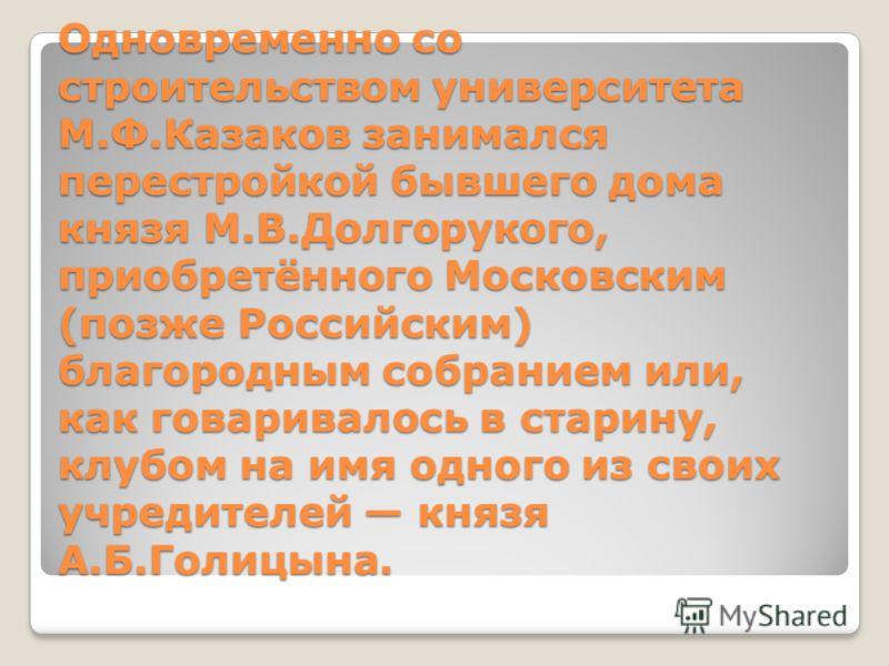 Одновременно со строительством университета М.Ф.Казаков занимался перестройкой бывшего дома князя М.В.Долгорукого, приобретённого Московским (позже Российским) благородным собранием или, как говаривалось в старину, клубом на имя одного из своих учред