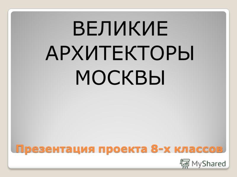Презентация проекта 8-х классов ВЕЛИКИЕ АРХИТЕКТОРЫ МОСКВЫ