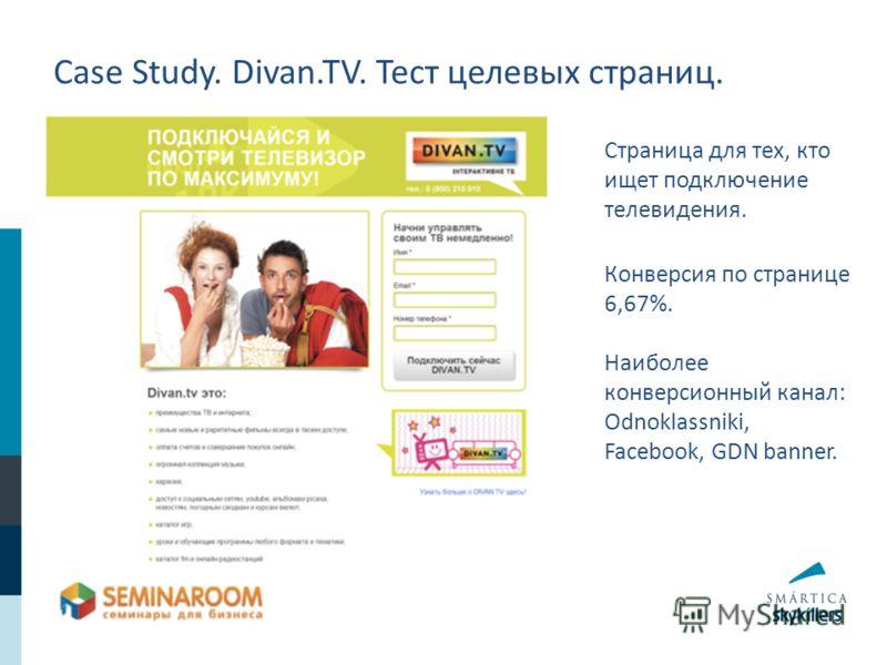 Case Study. Divan.TV. Тест целевых страниц. Страница для тех, кто ищет подключение телевидения. Конверсия по странице 6,67%. Наиболее конверсионный канал: Odnoklassniki, Facebook, GDN banner.