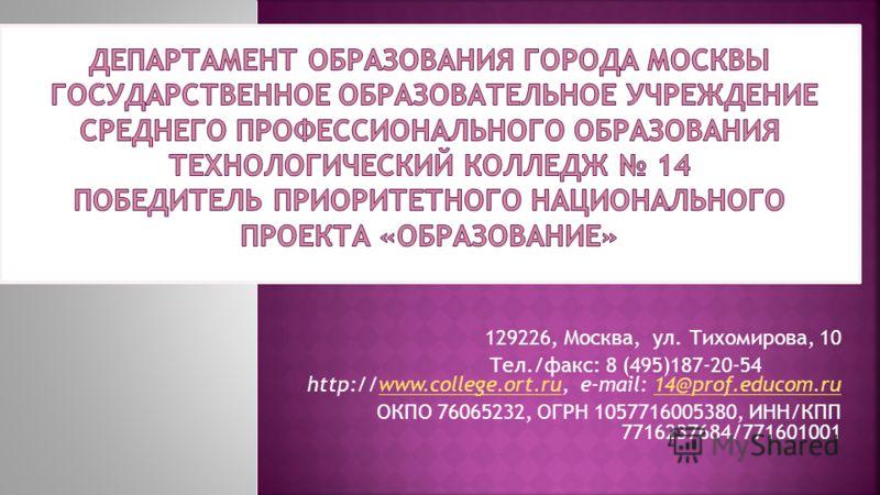 129226, Москва, ул. Тихомирова, 10 Тел./факс: 8 (495)187-20-54 http://www.college.ort.ru, e-mail: 14@prof.educom.ruwww.college.ort.ru14@prof.educom.ru ОКПО 76065232, ОГРН 1057716005380, ИНН/КПП 7716237684/771601001