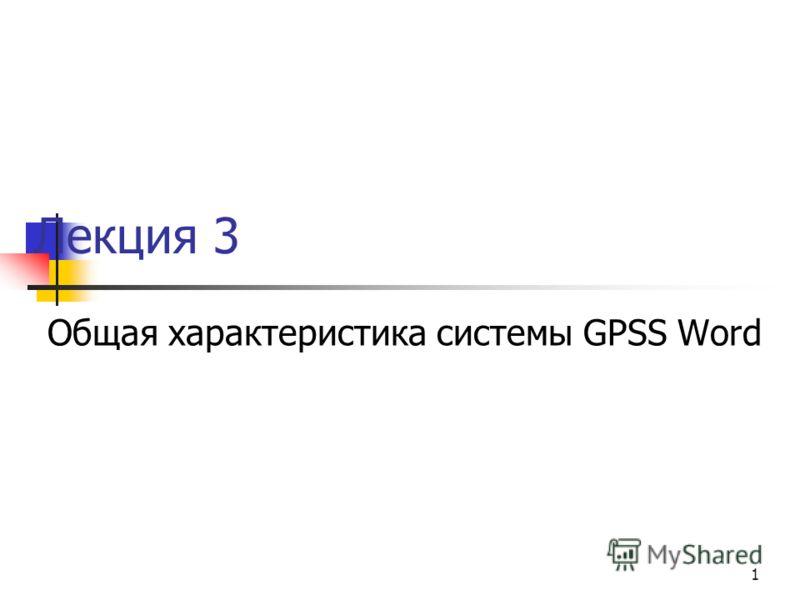 1 Лекция 3 Общая характеристика системы GPSS Word