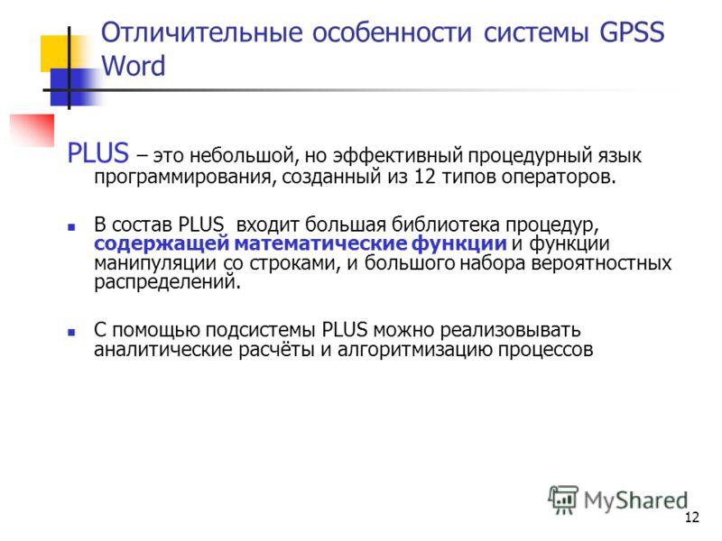12 Отличительные особенности системы GPSS Word PLUS – это небольшой, но эффективный процедурный язык программирования, созданный из 12 типов операторов. В состав PLUS входит большая библиотека процедур, содержащей математические функции и функции ман