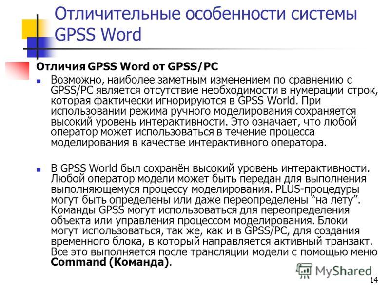 14 Отличительные особенности системы GPSS Word Отличия GPSS Word от GPSS/PC Возможно, наиболее заметным изменением по сравнению с GPSS/PC является отсутствие необходимости в нумерации строк, которая фактически игнорируются в GPSS World. При использов
