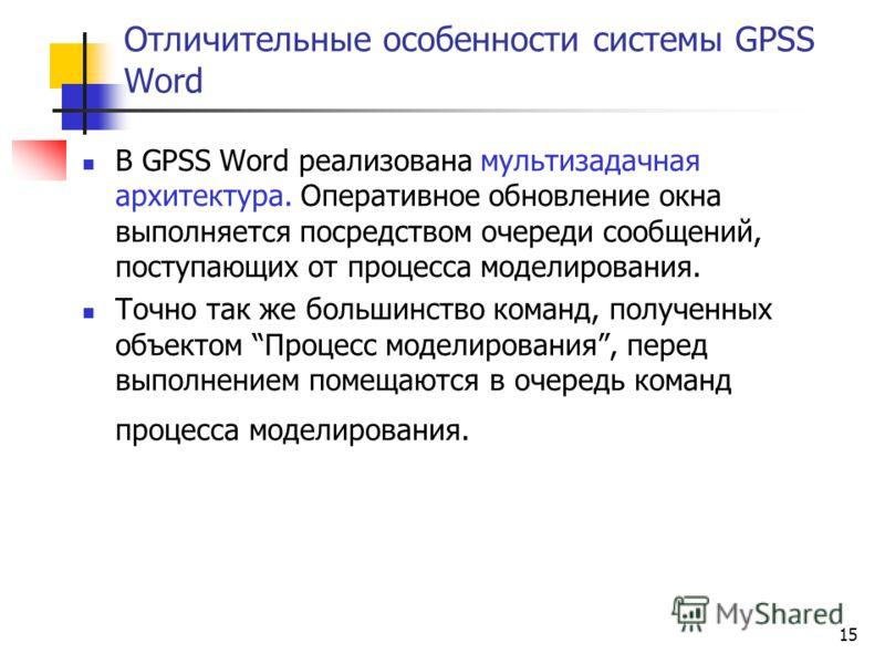15 Отличительные особенности системы GPSS Word В GPSS Word реализована мультизадачная архитектура. Оперативное обновление окна выполняется посредством очереди сообщений, поступающих от процесса моделирования. Точно так же большинство команд, полученн