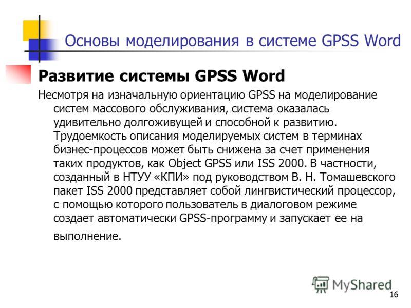 16 Основы моделирования в системе GPSS Word Развитие системы GPSS Word Несмотря на изначальную ориентацию GPSS на моделирование систем массового обслуживания, система оказалась удивительно долгоживущей и способной к развитию. Трудоемкость описания мо