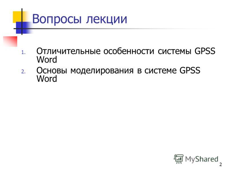 2 Вопросы лекции 1. Отличительные особенности системы GPSS Word 2. Основы моделирования в системе GPSS Word