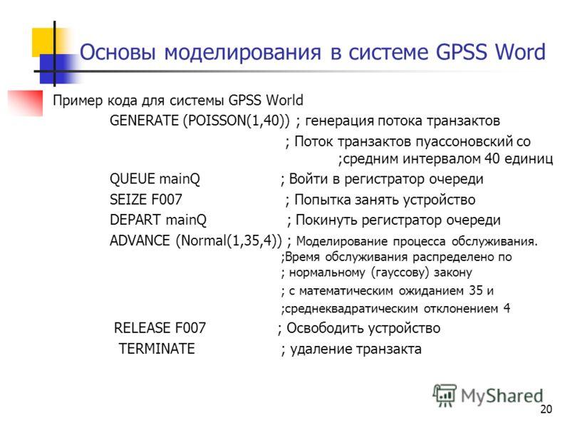 Основы моделирования в системе GPSS Word Пример кода для системы GPSS World GENERATE (POISSON(1,40)) ; генерация потока транзактов ; Поток транзактов пуассоновский со ;средним интервалом 40 единиц QUEUE mainQ ; Войти в регистратор очереди SEIZE F007