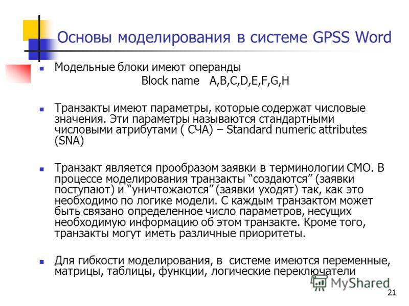 21 Основы моделирования в системе GPSS Word Модельные блоки имеют операнды Block name А,В,С,D,E,F,G,H Транзакты имеют параметры, которые содержат числовые значения. Эти параметры называются стандартными числовыми атрибутами ( СЧА) – Standard numeric