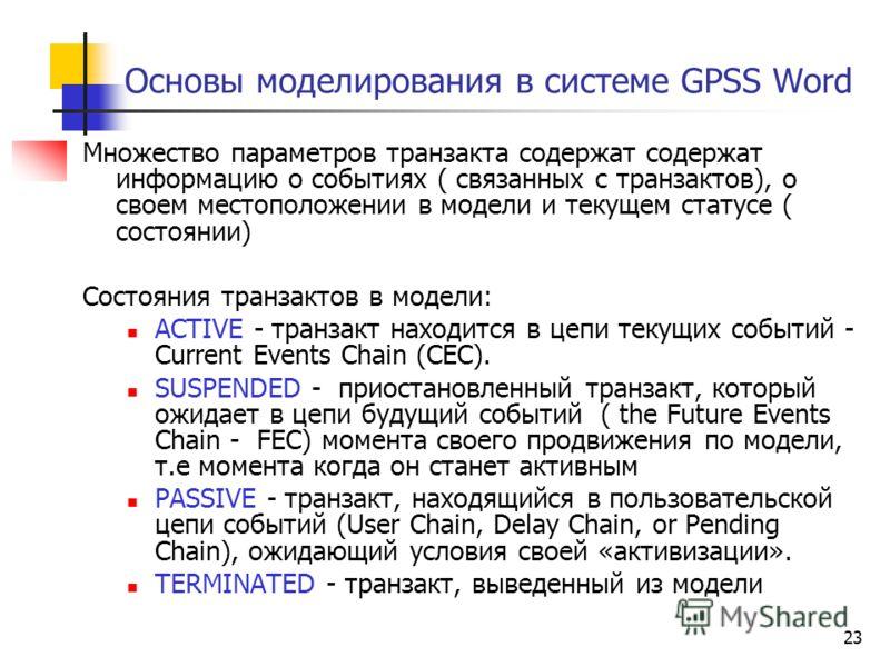 23 Основы моделирования в системе GPSS Word Множество параметров транзакта содержат содержат информацию о событиях ( связанных с транзактов), о своем местоположении в модели и текущем статусе ( состоянии) Состояния транзактов в модели: ACTIVE - транз
