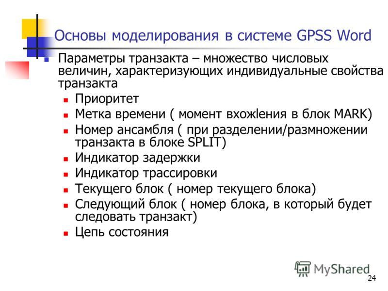 24 Основы моделирования в системе GPSS Word Параметры транзакта – множество числовых величин, характеризующих индивидуальные свойства транзакта Приоритет Метка времени ( момент вхожlения в блок MARK) Номер ансамбля ( при разделении/размножении транза