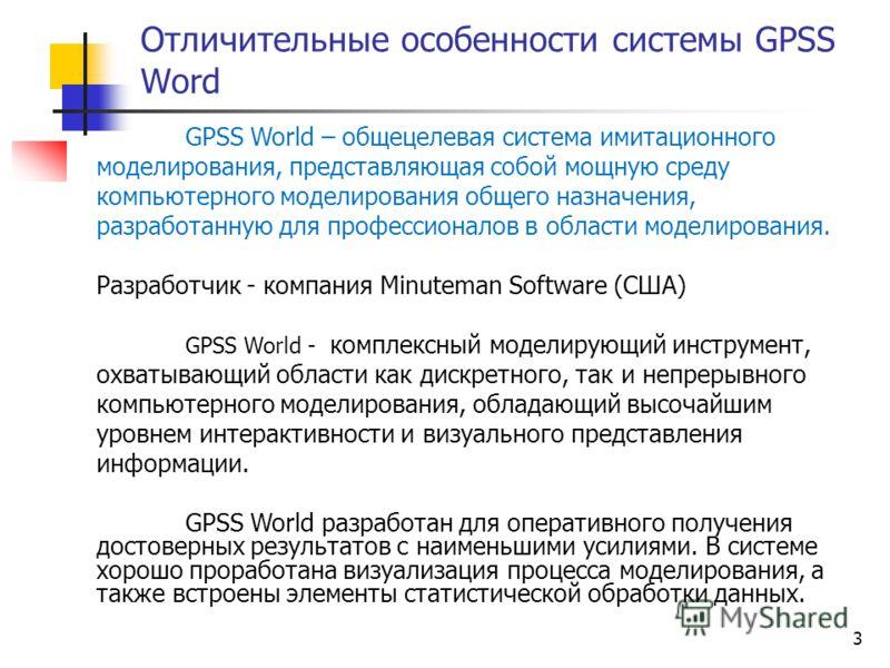 3 Отличительные особенности системы GPSS Word GPSS World – общецелевая система имитационного моделирования, представляющая собой мощную среду компьютерного моделирования общего назначения, разработанную для профессионалов в области моделирования. Раз
