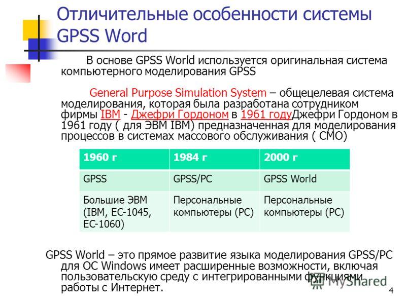 4 Отличительные особенности системы GPSS Word В основе GPSS World используется оригинальная система компьютерного моделирования GPSS General Purpose Simulation System – общецелевая система моделирования, которая была разработана сотрудником фирмы IBM