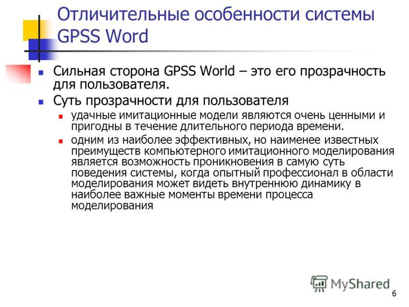 6 Отличительные особенности системы GPSS Word Сильная сторона GPSS World – это его прозрачность для пользователя. Суть прозрачности для пользователя удачные имитационные модели являются очень ценными и пригодны в течение длительного периода времени.