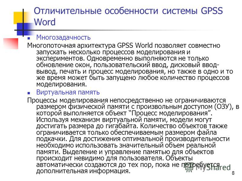 8 Отличительные особенности системы GPSS Word Многозадачность Многопоточная архитектура GPSS World позволяет совместно запускать несколько процессов моделирования и экспериментов. Одновременно выполняются не только обновление окон, пользовательский в