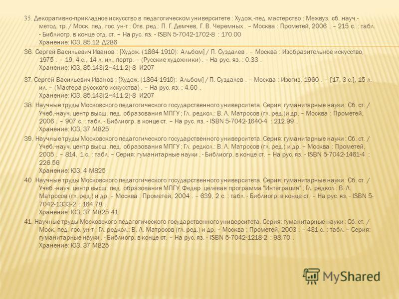 35. Декоративно-прикладное искусство в педагогическом университете : Худож.-пед. мастерство : Межвуз. сб. науч.- метод. тр. / Моск. пед. гос. ун-т ; Отв. ред.: П. Г. Демчев, Г. В. Черемных. – Москва : Прометей, 2006. – 215 с. : табл. - Библиогр. в ко