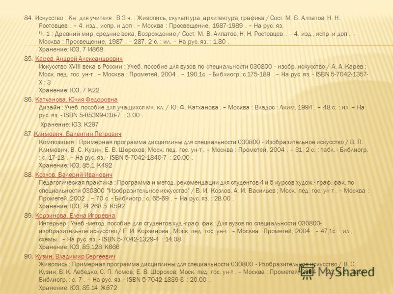 84. Искусство : Кн. для учителя : В 3 ч. : Живопись, скульптура, архитектура, графика / Сост. М. В. Алпатов, Н. Н. Ростовцев. – 4. изд., испр. и доп. – Москва : Просвещение, 1987-1989. – На рус. яз. Ч. 1 : Древний мир, средние века, Возрождение / Сос