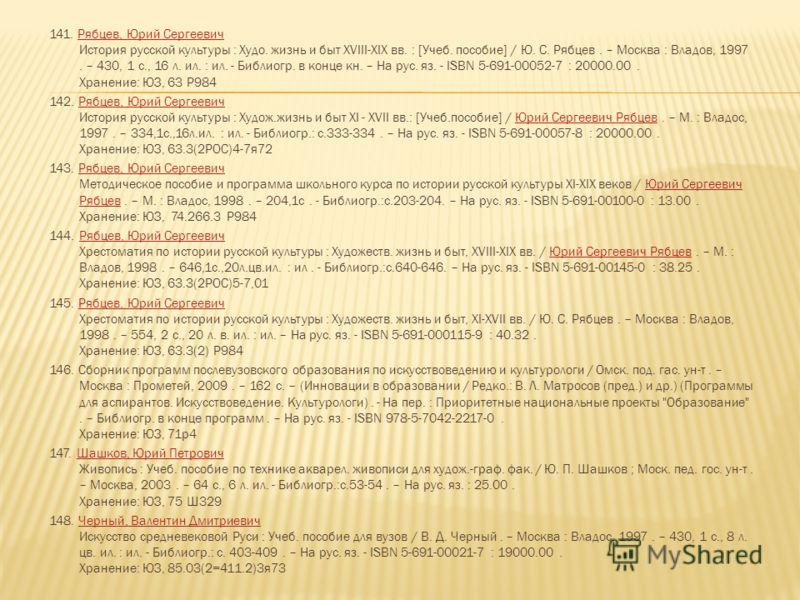 141. Рябцев, Юрий Сергеевич История русской культуры : Худо. жизнь и быт XVIII-XIX вв. : [Учеб. пособие] / Ю. С. Рябцев. – Москва : Владов, 1997. – 430, 1 с., 16 л. ил. : ил. - Библиогр. в конце кн. – На рус. яз. - ISBN 5-691-00052-7 : 20000.00. Хран
