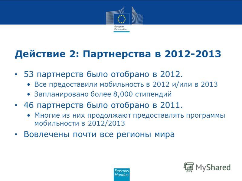 Действие 2: Партнерства в 2012-2013 53 партнерств было отобрано в 2012. Все предоставили мобильность в 2012 и/или в 2013 Запланировано более 8,000 стипендий 46 партнерств было отобрано в 2011. Многие из них продолжают предоставлять программы мобильно