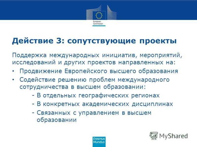 Действие 3: сопутствующие проекты Поддержка международных инициатив, мероприятий, исследований и других проектов направленных на: Продвижение Европейского высшего образования Содействие решению проблем международного сотрудничества в высшем образован