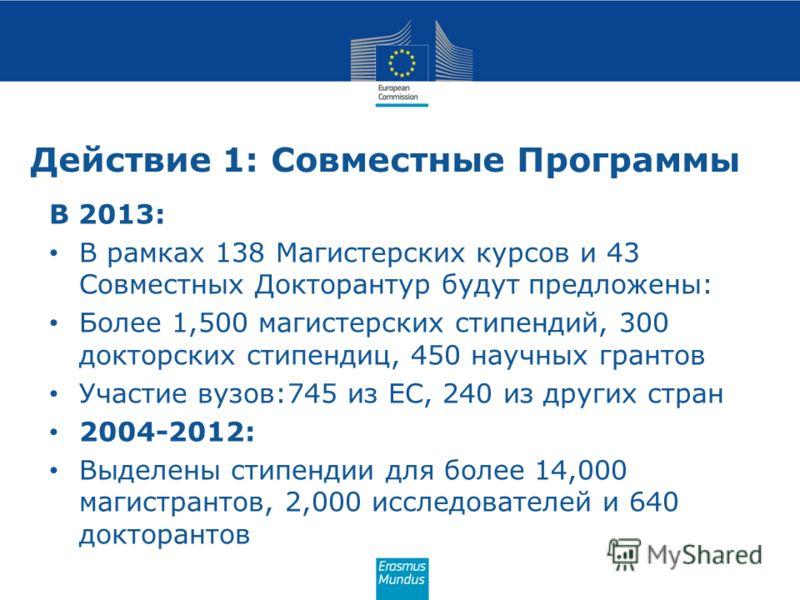 Действие 1: Совместные Программы В 2013: В рамках 138 Магистерских курсов и 43 Совместных Докторантур будут предложены: Более 1,500 магистерских стипендий, 300 докторских стипендиц, 450 научных грантов Участие вузов:745 из ЕС, 240 из других стран 200