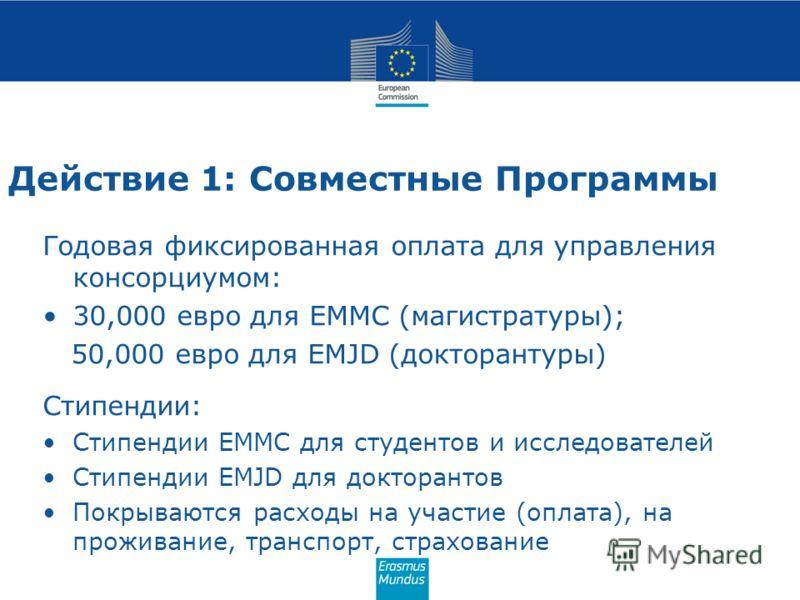 Действие 1: Совместные Программы Годовая фиксированная оплата для управления консорциумом: 30,000 евро для EMMC (магистратуры); 50,000 евро для EMJD (докторантуры) Стипендии: Стипендии EMMC для студентов и исследователей Стипендии EMJD для докторанто