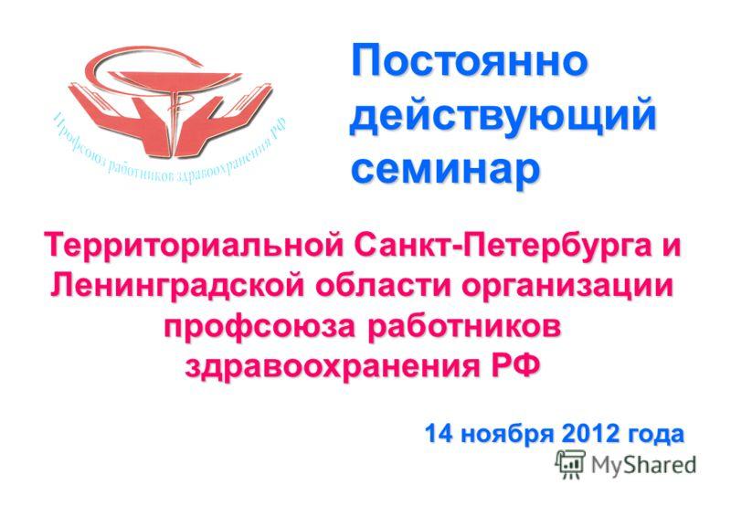 Территориальной Санкт-Петербурга и Ленинградской области организации профсоюза работников здравоохранения РФ 14 ноября 2012 года Постоянно действующий семинар