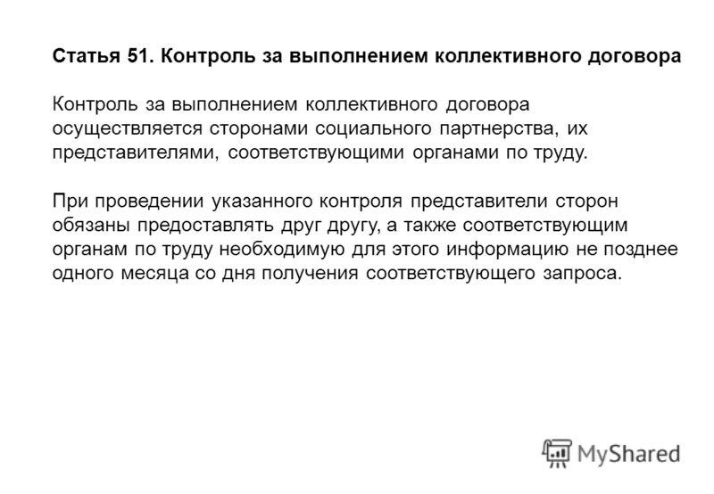 Статья 51. Контроль за выполнением коллективного договора Контроль за выполнением коллективного договора осуществляется сторонами социального партнерства, их представителями, соответствующими органами по труду. При проведении указанного контроля пред