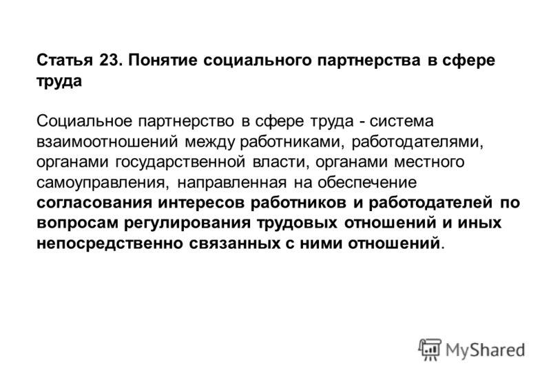 Статья 23. Понятие социального партнерства в сфере труда Социальное партнерство в сфере труда - система взаимоотношений между работниками, работодателями, органами государственной власти, органами местного самоуправления, направленная на обеспечение