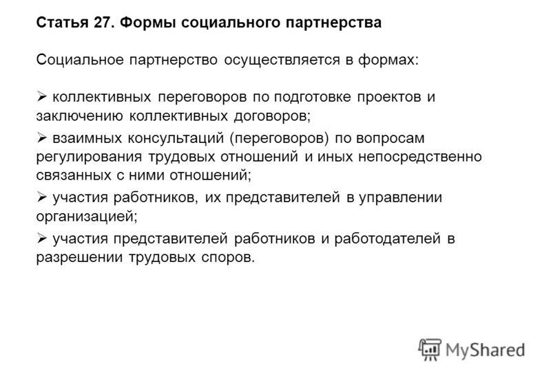 Статья 27. Формы социального партнерства Социальное партнерство осуществляется в формах: коллективных переговоров по подготовке проектов и заключению коллективных договоров; взаимных консультаций (переговоров) по вопросам регулирования трудовых отнош