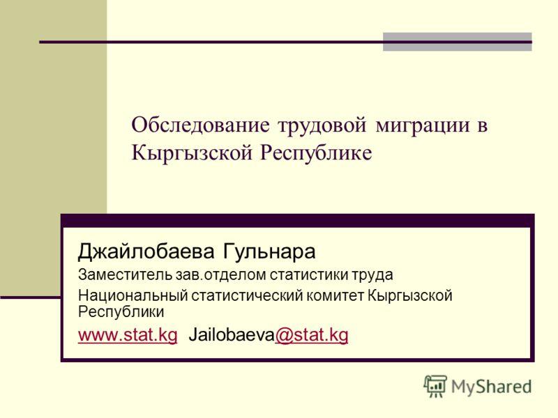Обследование трудовой миграции в Кыргызской Республике Джайлобаева Гульнара Заместитель зав.отделом статистики труда Национальный статистический комитет Кыргызской Республики www.stat.kgwww.stat.kg Jailobaeva@stat.kg@stat.kg