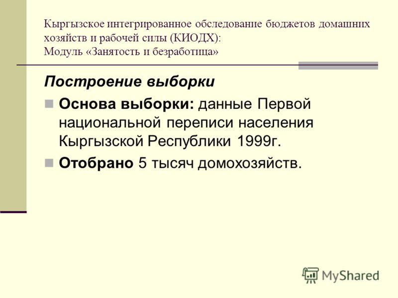 Кыргызское интегрированное обследование бюджетов домашних хозяйств и рабочей силы (КИОДХ): Модуль «Занятость и безработица» Построение выборки Основа выборки: данные Первой национальной переписи населения Кыргызской Республики 1999г. Отобрано 5 тысяч