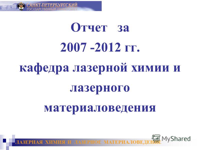 Отчет за 2007 -2012 гг. кафедра лазерной химии и лазерного материаловедения ЛАЗЕРНАЯ ХИМИЯ И ЛАЗЕРНОЕ МАТЕРИАЛОВЕДЕНИЕ