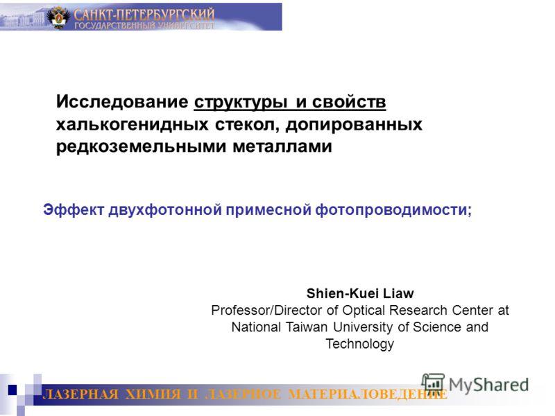 Shien-Kuei Liaw Professor/Director of Optical Research Center at National Taiwan University of Science and Technology Исследование структуры и свойств халькогенидных стекол, допированных редкоземельными металлами Эффект двухфотонной примесной фотопро