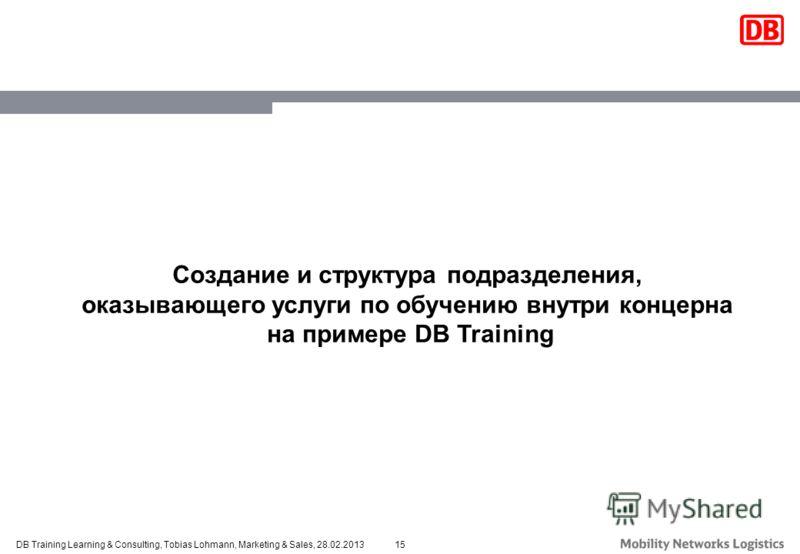 15DB Training Learning & Consulting, Tobias Lohmann, Marketing & Sales, 28.02.2013 Создание и структура подразделения, оказывающего услуги по обучению внутри концерна на примере DB Training