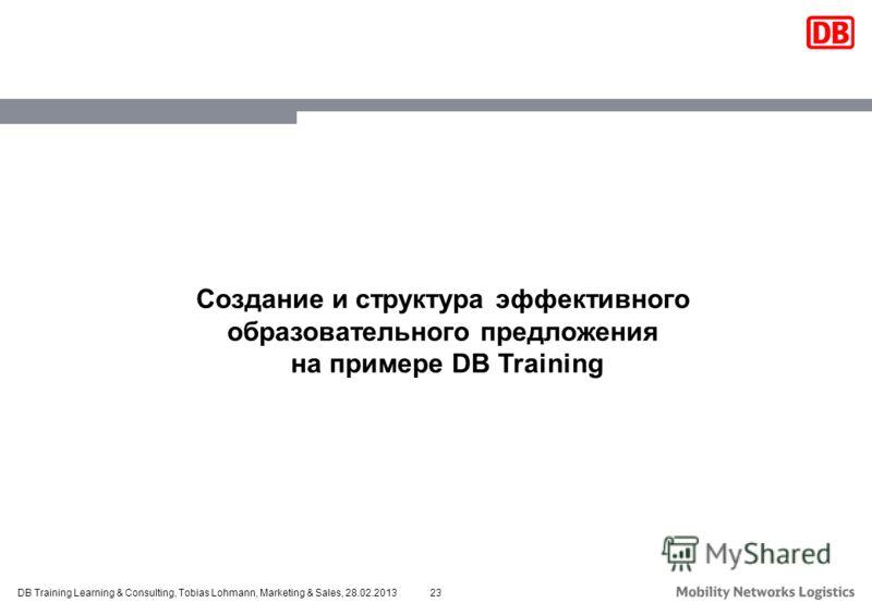 23DB Training Learning & Consulting, Tobias Lohmann, Marketing & Sales, 28.02.2013 Создание и структура эффективного образовательного предложения на примере DB Training