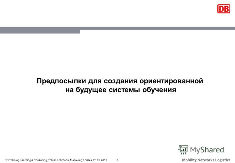 3DB Training Learning & Consulting, Tobias Lohmann, Marketing & Sales, 28.02.2013 Предпосылки для создания ориентированной на будущее системы обучения
