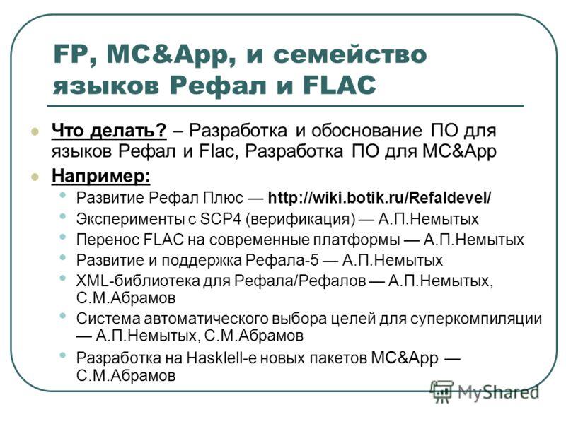FP, MC&App, и семейство языков Рефал и FLAC Что делать? – Разработка и обоснование ПО для языков Рефал и Flac, Разработка ПО для MC&App Например: Развитие Рефал Плюс http://wiki.botik.ru/Refaldevel/ Эксперименты с SCP4 (верификация) А.П.Немытых Перен