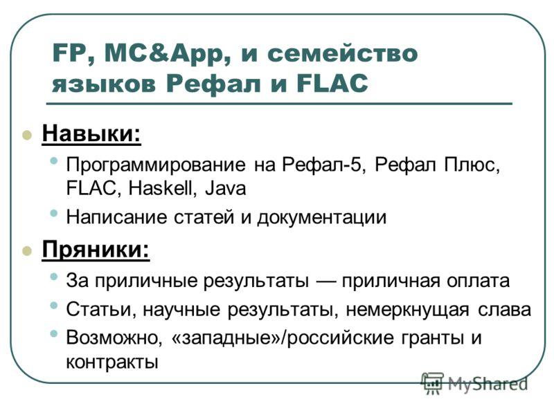 FP, MC&App, и семейство языков Рефал и FLAC Навыки: Программирование на Рефал-5, Рефал Плюс, FLAC, Haskell, Java Написание статей и документации Пряники: За приличные результаты приличная оплата Статьи, научные результаты, немеркнущая слава Возможно,