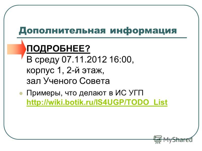 Дополнительная информация ПОДРОБНЕЕ? В среду 07.11.2012 16:00, корпус 1, 2-й этаж, зал Ученого Совета Примеры, что делают в ИС УГП http://wiki.botik.ru/IS4UGP/TODO_List http://wiki.botik.ru/IS4UGP/TODO_List
