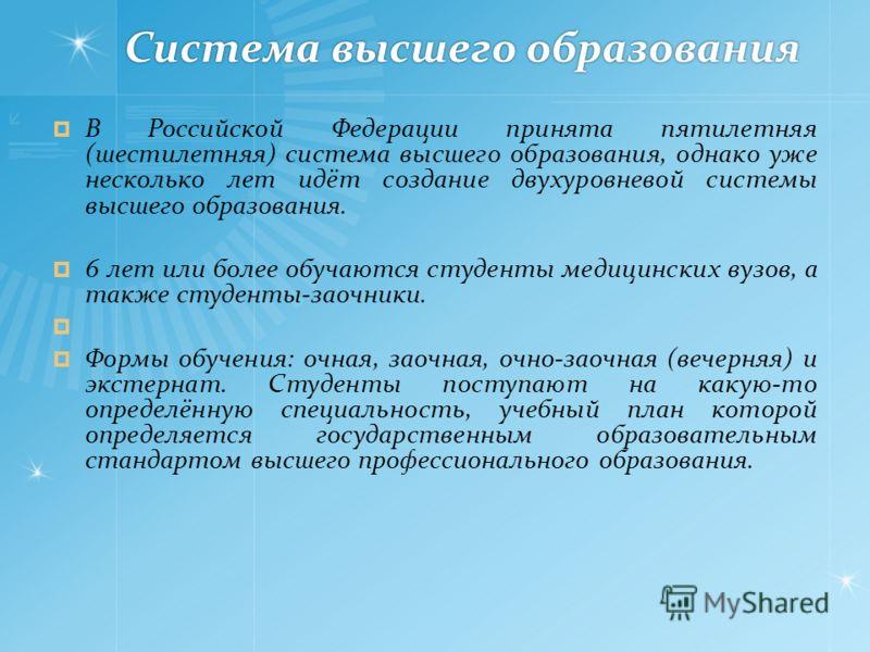 Система высшего образования В Российской Федерации принята пятилетняя (шестилетняя) система высшего образования, однако уже несколько лет идёт создание двухуровневой системы высшего образования. 6 лет или более обучаются студенты медицинских вузов, а