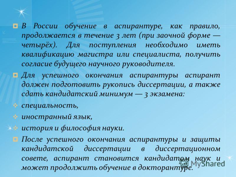В России обучение в аспирантуре, как правило, продолжается в течение 3 лет (при заочной форме четырёх). Для поступления необходимо иметь квалификацию магистра или специалиста, получить согласие будущего научного руководителя. Для успешного окончания