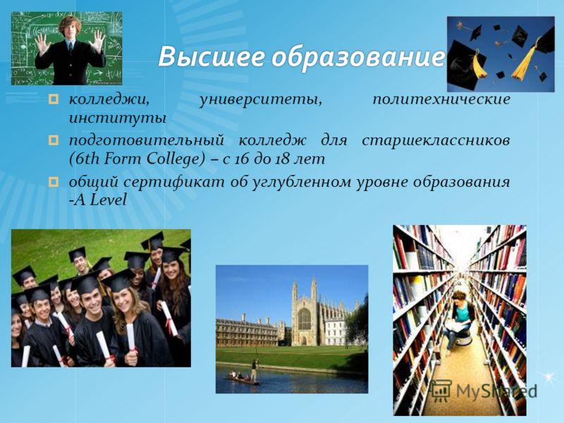 Высшее образование колледжи, университеты, политехнические институты подготовительный колледж для старшеклассников (6th Form College) – с 16 до 18 лет общий сертификат об углубленном уровне образования -A Level