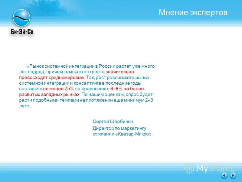 Мнение экспертов «Рынок системной интеграции в России растет уже много лет подряд, причем темпы этого роста значительно превосходят среднемировые. Так, рост российского рынка системной интеграции и консалтинга в последние годы составлял не менее 25%