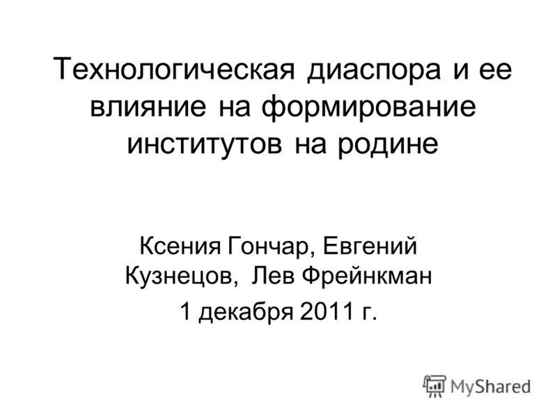 Технологическая диаспора и ее влияние на формирование институтов на родине Ксения Гончар, Евгений Кузнецов, Лев Фрейнкман 1 декабря 2011 г.
