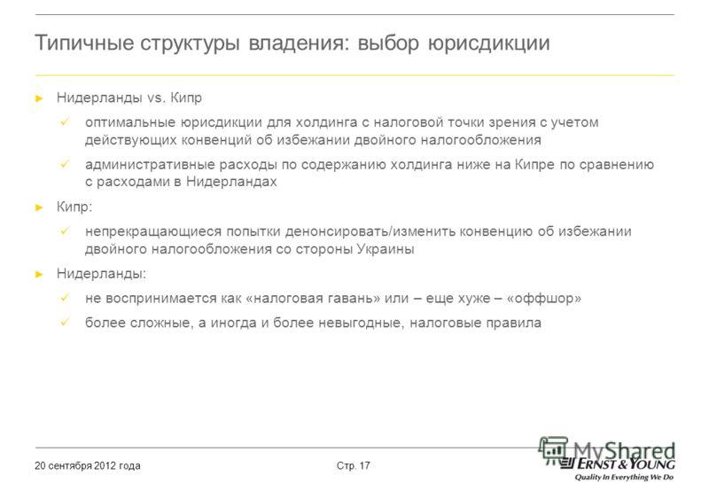 20 сентября 2012 года Стр. 17 Типичные структуры владения: выбор юрисдикции Нидерланды vs. Кипр оптимальные юрисдикции для холдинга с налоговой точки зрения с учетом действующих конвенций об избежании двойного налогообложения административные расходы